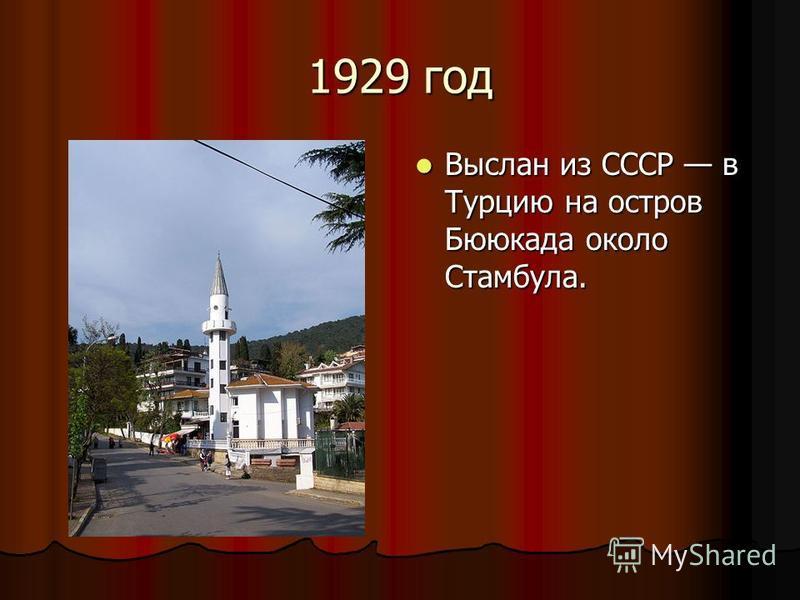 1929 год Выслан из СССР в Турцию на остров Бююкада около Стамбула. Выслан из СССР в Турцию на остров Бююкада около Стамбула.