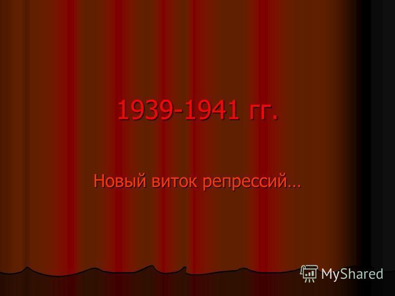 1939-1941 гг. Новый виток репрессий…