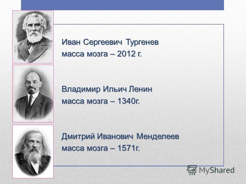 Иван Сергеевич Тургенев масса мозга – 2012 г. Владимир Ильич Ленин масса мозга – 1340 г. Дмитрий Иванович Менделеев масса мозга – 1571 г.