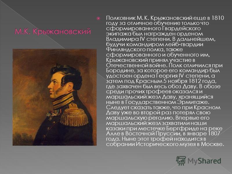 Полковник М. К. Крыжановский еще в 1810 году за отличное обучение только что сформированного Гвардейского экипажа был награжден орденом Владимира IV степени. В дальнейшем, будучи командиром лейб-гвардии Финляндского полка, также сформированного и обу