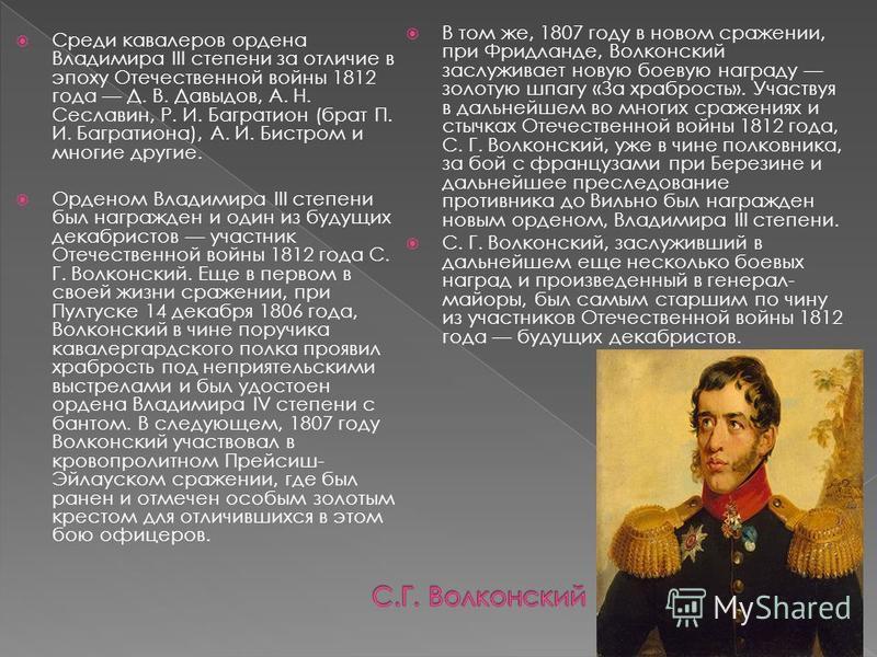Среди кавалеров ордена Владимира III степени за отличие в эпоху Отечественной войны 1812 года Д. В. Давыдов, А. Н. Сеславин, Р. И. Багратион (брат П. И. Багратиона), А. И. Бистром и многие другие. Орденом Владимира III степени был награжден и один из