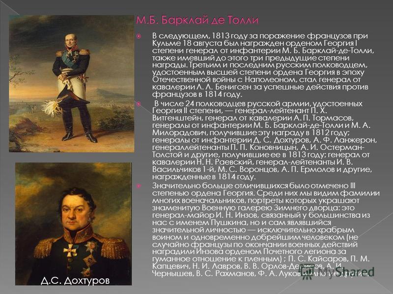 В следующем, 1813 году за поражение французов при Кульме 18 августа был награжден орденом Георгия I степени генерал от инфантерии М. Б. Барклай-де-Толли, также имевший до этого три предыдущие степени награды. Третьим и последним русским полководцем,