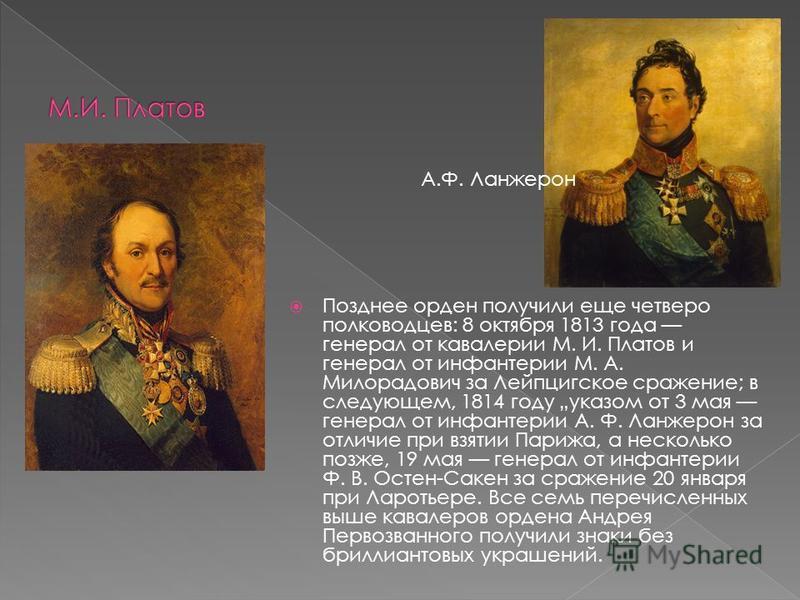 Позднее орден получили еще четверо полководцев: 8 октября 1813 года генерал от кавалерии М. И. Платов и генерал от инфантерии М. А. Милорадович за Лейпцигское сражение; в следующем, 1814 году указом от 3 мая генерал от инфантерии А. Ф. Ланжерон за от