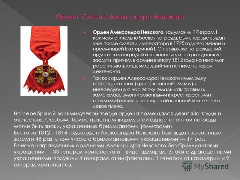 Орден Александра Невского, задуманный Петром I как исключительно боевая награда, был впервые выдан уже после смерти императора в 1725 году его женой и преемницей Екатериной I. С первых же награждений орден стал наградой и за военные, и за гражданские