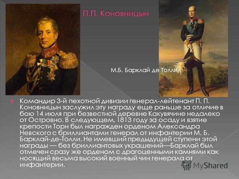Командир 3-й пехотной дивизии генерал-лейтенант П. П. Коновницын заслужил эту награду еще раньше за отличие в бою 14 июля при безвестной деревне Какувячине недалеко от Островно. В следующем, 1813 году за осаду и взятие крепости Торн был награжден орд