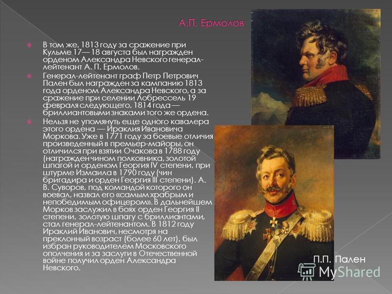 В том же, 1813 году за сражение при Кульме 17 18 августа был награжден орденом Александра Невского генерал- лейтенант А. П. Ермолов. Генерал-лейтенант граф Петр Петрович Пален был награжден за кампанию 1813 года орденом Александра Невского, а за сраж