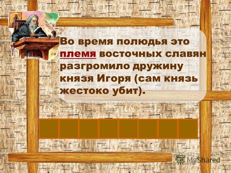 Во время полюдья это племя восточных славян разгромило дружину князя Игоря (сам князь жестоко убит). ДР Е ВЛ ЯНЕ