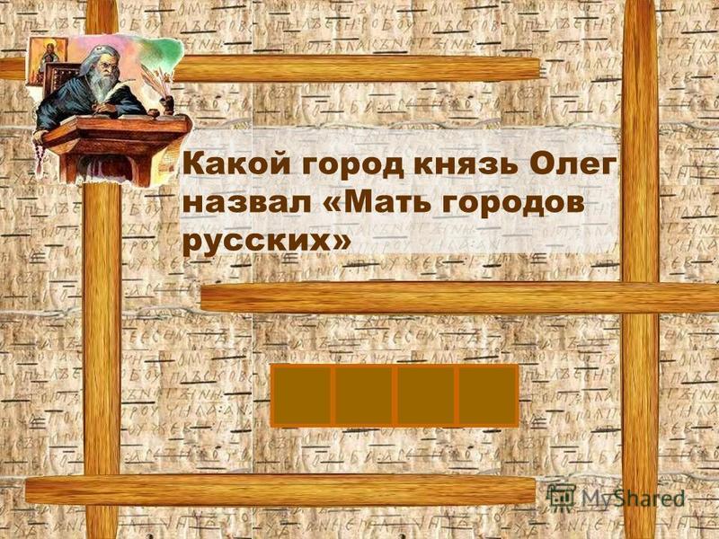 К Какой город князь Олег назвал «Мать городов русских» ИЕВ