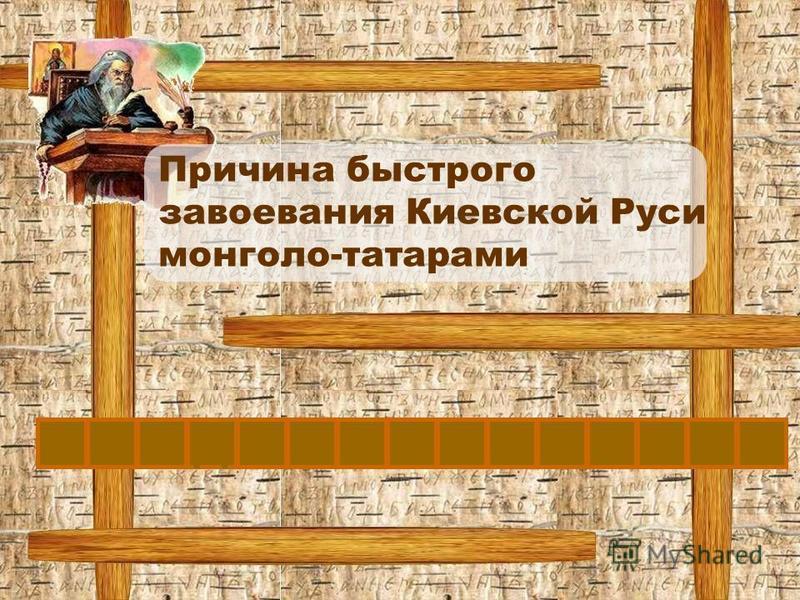 Причина быстрого завоевания Киевской Руси монголо-татарами РАЗДРОБЛЕННОСТЬ