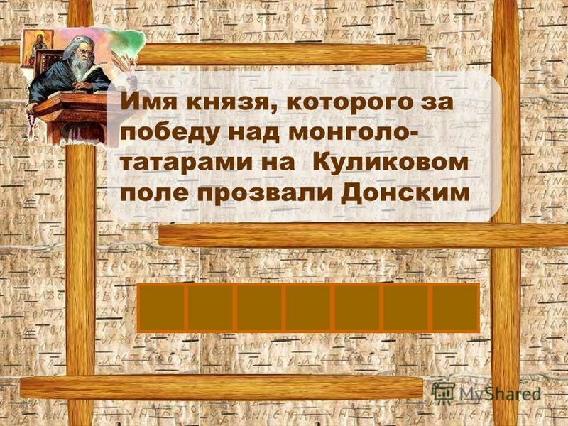Д Имя князя, которого за победу над монголо- татарами на Куликовом поле прозвали Донским МИТРИЙ