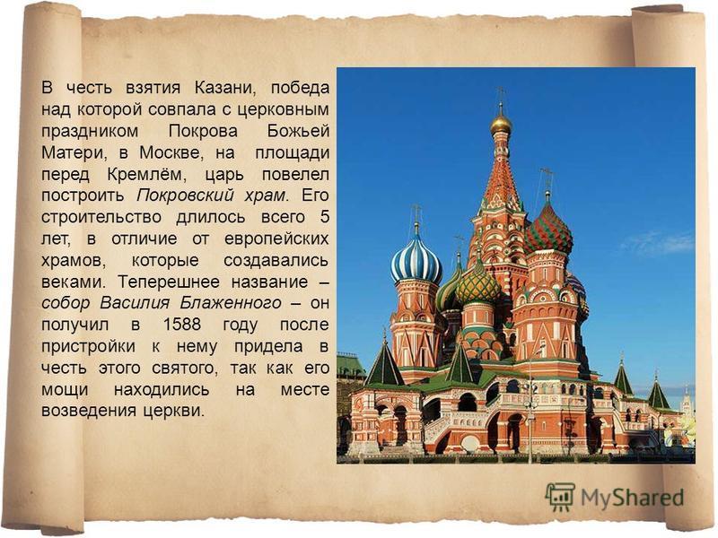 В честь взятия Казани, победа над которой совпала с церковным праздником Покрова Божьей Матери, в Москве, на площади перед Кремлём, царь повелел построить Покровский храм. Его строительство длилось всего 5 лет, в отличие от европейских храмов, которы