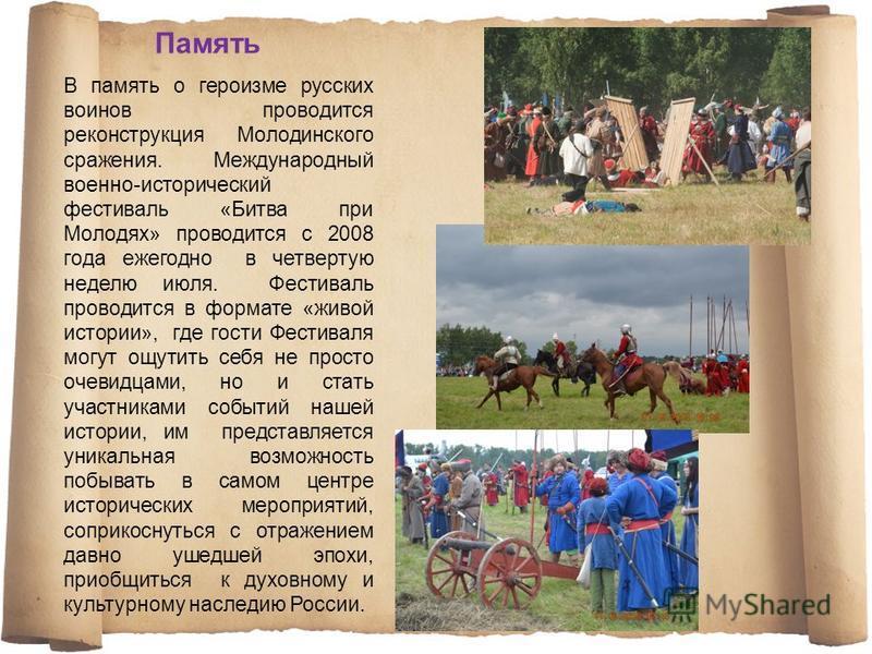 В память о героизме русских воинов проводится реконструкция Молодинского сражения. Международный военно-исторический фестиваль «Битва при Молодях» проводится с 2008 года ежегодно в четвертую неделю июля. Фестиваль проводится в формате «живой истории»