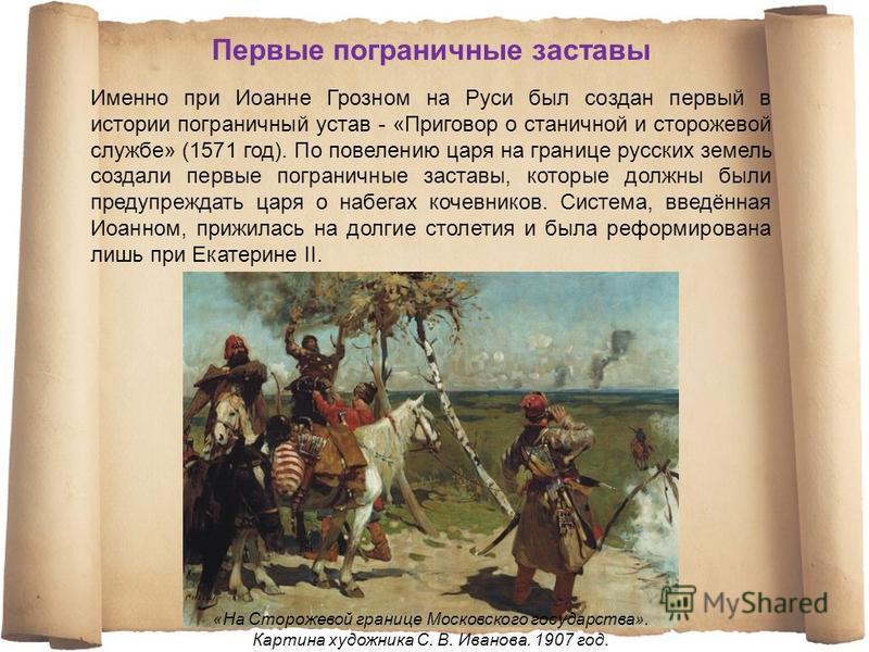 Именно при Иоанне Грозном на Руси был создан первый в истории пограничный устав - «Приговор о станичной и сторожевой службе» (1571 год). По повелению царя на границе русских земель создали первые пограничные заставы, которые должны были предупреждать