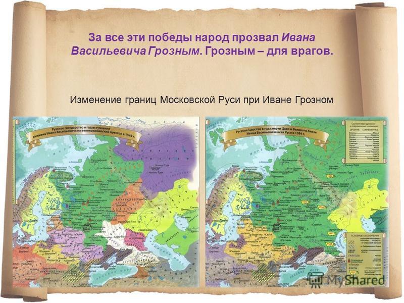 За все эти победы народ прозвал Ивана Васильевича Грозным. Грозным – для врагов. Изменение границ Московской Руси при Иване Грозном