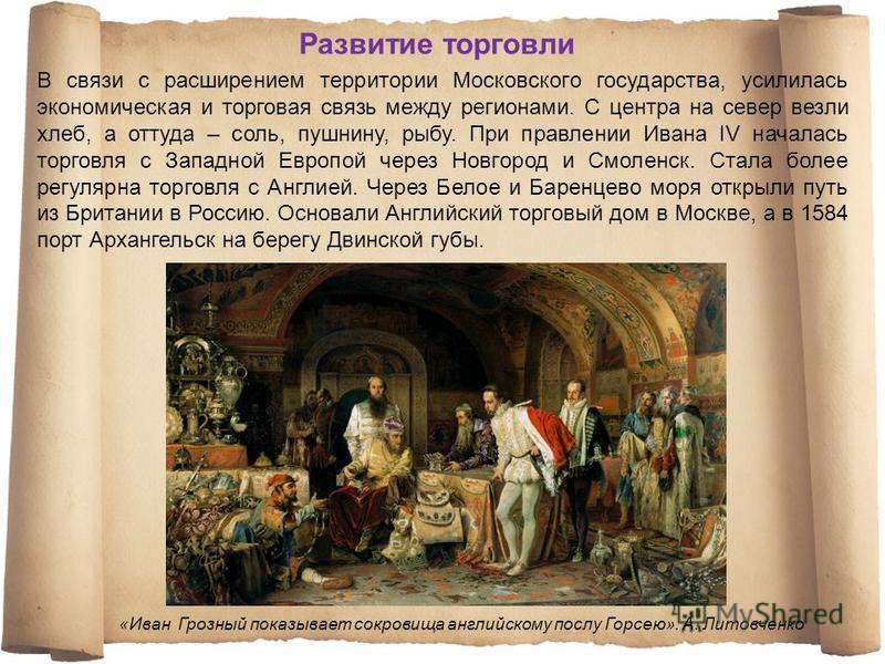 В связи с расширением территории Московского государства, усилилась экономическая и торговая связь между регионами. С центра на север везли хлеб, а оттуда – соль, пушнину, рыбу. При правлении Ивана IV началась торговля с Западной Европой через Новгор
