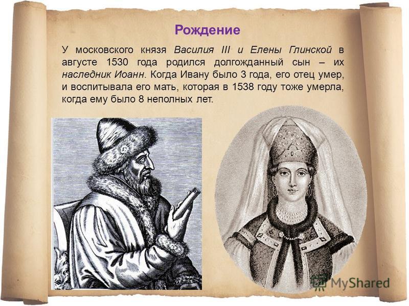 У московского князя Василия ІІІ и Елены Глинской в августе 1530 года родился долгожданный сын – их наследник Иоанн. Когда Ивану было 3 года, его отец умер, и воспитывала его мать, которая в 1538 году тоже умерла, когда ему было 8 неполных лет. Рожден