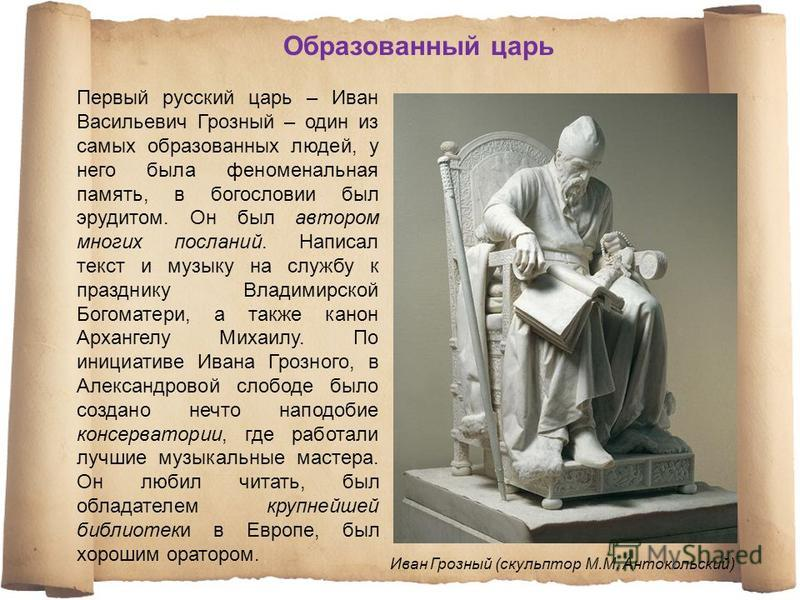 Первый русский царь – Иван Васильевич Грозный – один из самых образованных людей, у него была феноменальная память, в богословии был эрудитом. Он был автором многих посланий. Написал текст и музыку на службу к празднику Владимирской Богоматери, а так