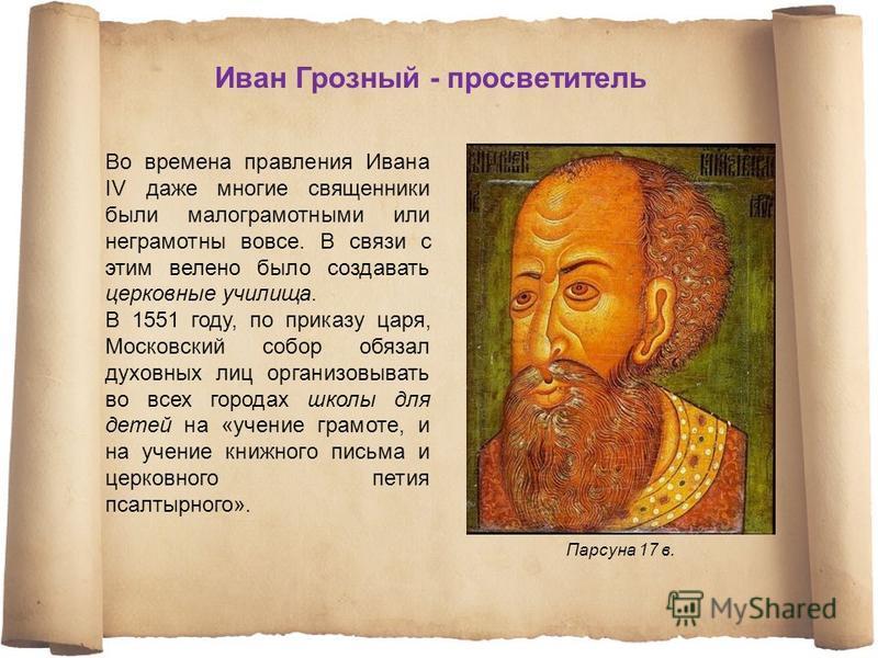 Во времена правления Ивана IV даже многие священники были малограмотными или неграмотны вовсе. В связи с этим велено было создавать церковные училища. В 1551 году, по приказу царя, Московский собор обязал духовных лиц организовывать во всех городах ш