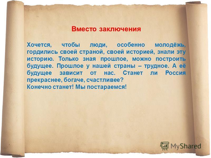 Вместо заключения Хочется, чтобы люди, особенно молодёжь, гордились своей страной, своей историей, знали эту историю. Только зная прошлое, можно построить будущее. Прошлое у нашей страны – трудное. А её будущее зависит от нас. Станет ли Россия прекра