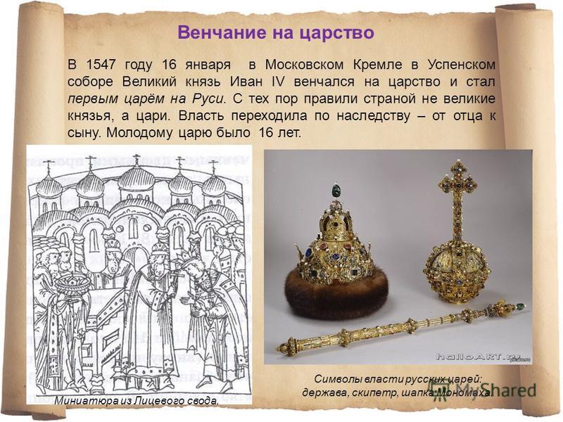 В 1547 году 16 января в Московском Кремле в Успенском соборе Великий князь Иван IV венчался на царство и стал первым царём на Руси. С тех пор правили страной не великие князья, а цари. Власть переходила по наследству – от отца к сыну. Молодому царю б
