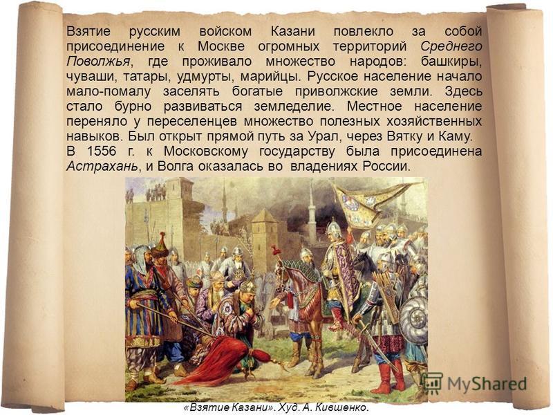 Взятие русским войском Казани повлекло за собой присоединение к Москве огромных территорий Среднего Поволжья, где проживало множество народов: башкиры, чуваши, татары, удмурты, марийцы. Русское население начало мало-помалу заселять богатые приволжски