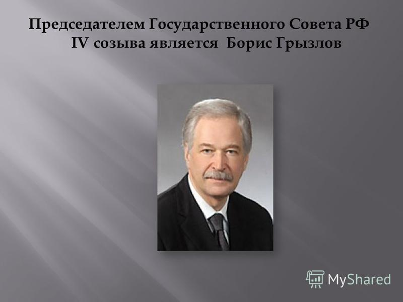 Председателем Государственного Совета РФ IV созыва является Борис Грызлов