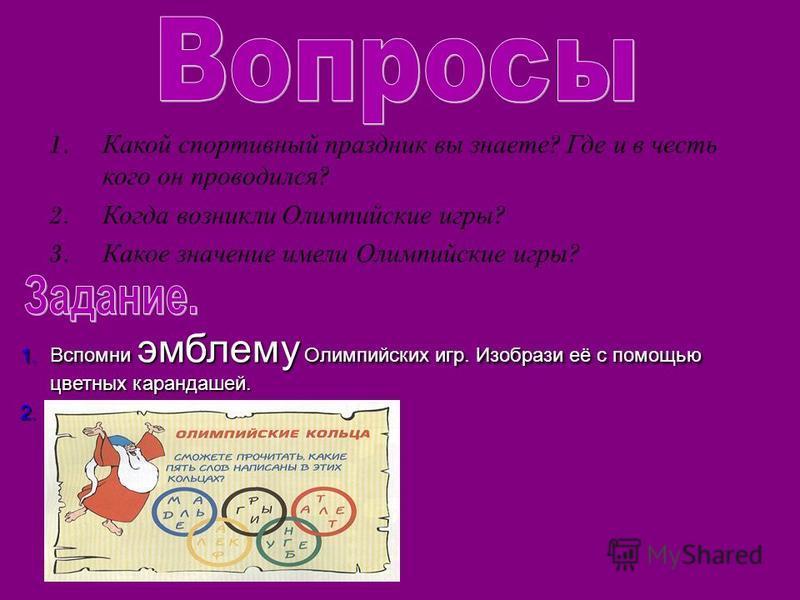 1. Какой спортивный праздник вы знаете ? Где и в честь кого он проводился ? 2. Когда возникли Олимпийские игры ? 3. Какое значение имели Олимпийские игры ? 1. Вспомни эмблему Олимпийских игр. Изобрази её с помощью цветных карандашей. 2..