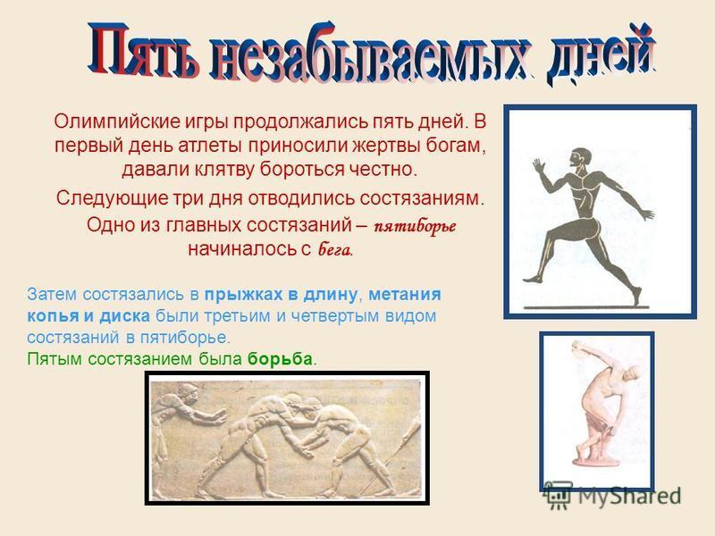 Олимпийские игры продолжались пять дней. В первый день атлеты приносили жертвы богам, давали клятву бороться честно. Следующие три дня отводились состязаниям. Одно из главных состязаний – пятиборье начиналось с бега. Затем состязались в прыжках в дли