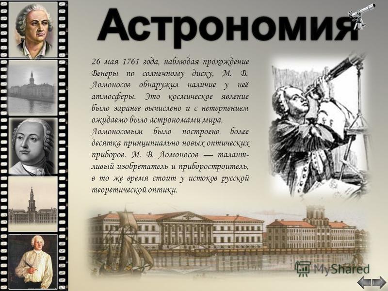 26 мая 1761 года, наблюдая прохождение Венеры по солнечному диску, М. В. Ломоносов обнаружил наличие у неё атмосферы. Это космическое явление было заранее вычислено и с нетерпением ожидаемо было астрономами мира. Ломоносовым было построено более деся