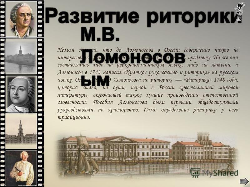 Нельзя сказать, что до Ломоносова в России совершенно никто не интересовался риторикой. Были и учебники по этому предмету. Но все они составлялись либо на церковнославянском языке, либо на латыни, а Ломоносов в 1743 написал «Краткое руководство к рит