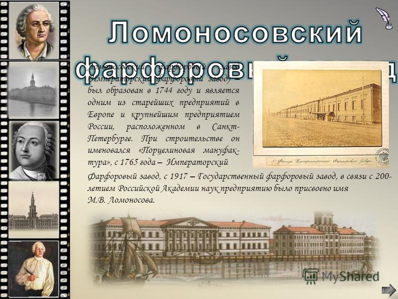 Ломоносовский фарфоровый завод (Императорский фарфоровый завод) – был образован в 1744 году и является одним из старейших предприятий в Европе и крупнейшим предприятием России, расположенном в Санкт- Петербурге. При строительстве он именовался «Порце