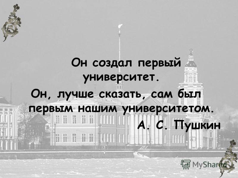 Он создал первый университет. Он, лучше сказать, сам был первым нашим университетом. А. С. Пушкин