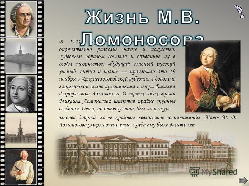 В 1711 году родился человек, который окончательно разделил науку и искусство, чудесным образом сочетая и объединив их в своём творчестве, «будущий славный русский учёный, вития и поэт» произошло это 19 ноября в Архангелогородской губернии в довольно