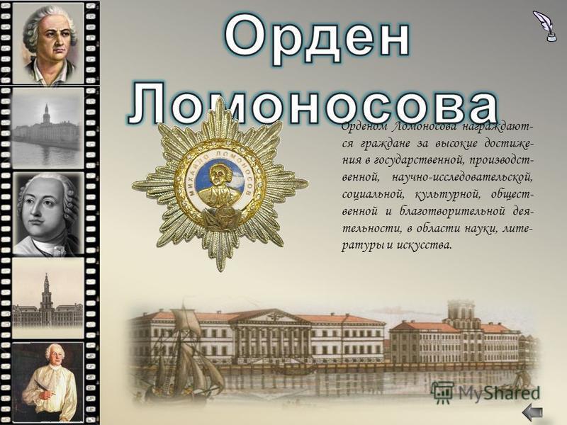 Орденом Ломоносова награждают- ся граждане за высокие достижения в государственной, производственной, научно-исследовательской, социальной, культурной, общественной и благотворительной дея- тельности, в области науки, литературы и искусства.