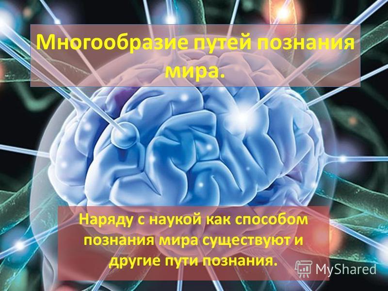 Многообразие путей познания мира. Наряду с наукой как способом познания мира существуют и другие пути познания.