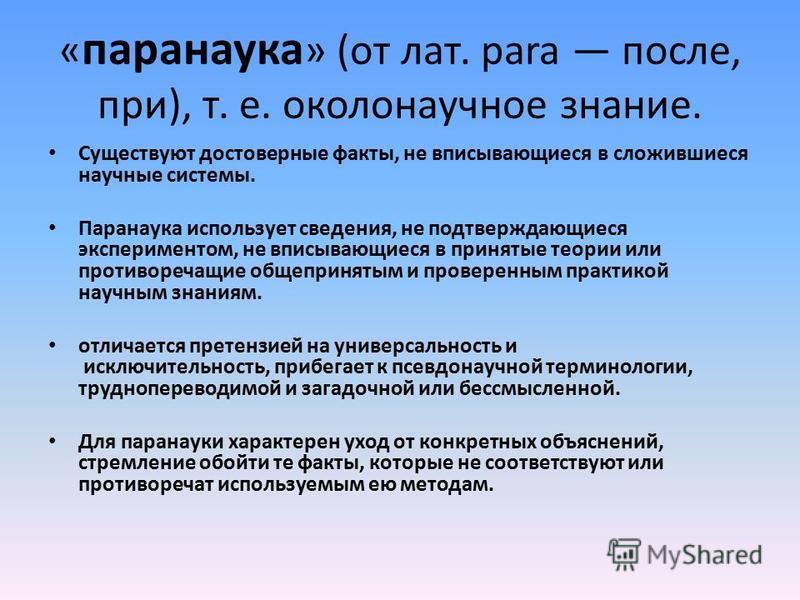 « паранаука » (от лат. para после, при), т. е. околонаучное знание. Существуют достоверные факты, не вписывающиеся в сложившиеся научные системы. Паранаука использует сведения, не подтверждающиеся экспериментом, не вписывающиеся в принятые теории или