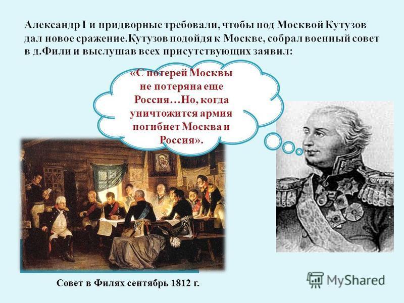«С потерей Москвы не потеряна еще Россия…Но, когда уничтожится армия погибнет Москва и Россия». Совет в Филях сентябрь 1812 г.