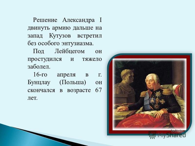 Решение Александра I двинуть армию дальше на запад Кутузов встретил без особого энтузиазма. Под Лейбцегом он простудился и тяжело заболел. 16-го апреля в г. Бунцлау (Польша) он скончался в возрасте 67 лет.
