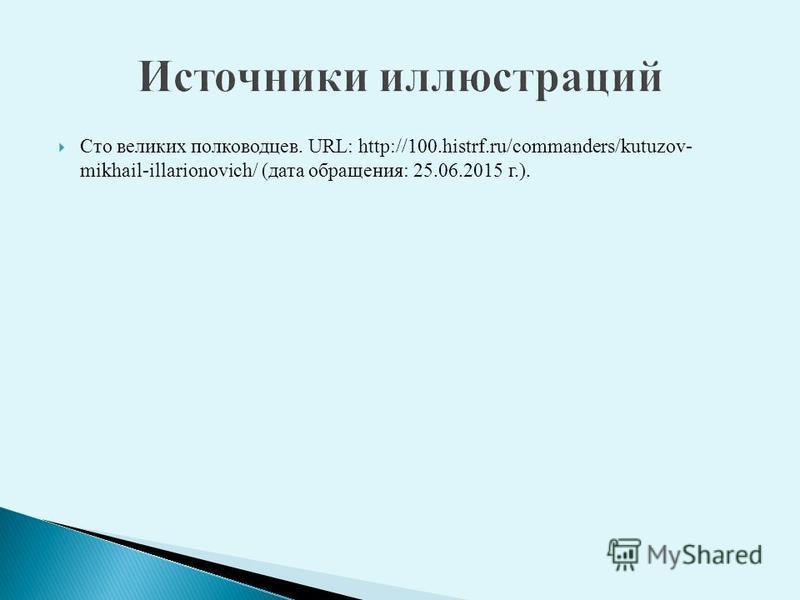 Сто великих полководцев. URL: http://100.histrf.ru/commanders/kutuzov- mikhail-illarionovich/ (дата обращения: 25.06.2015 г.).