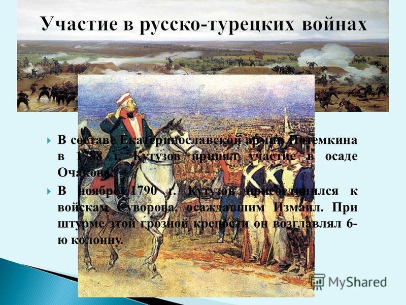 В составе Екатеринославской армии Потемкина в 1788 г. Кутузов принял участие в осаде Очакова. В ноябре 1790 г. Кутузов присоединился к войскам Суворова, осаждавшим Измаил. При штурме этой грозной крепости он возглавлял 6- ю колонну.