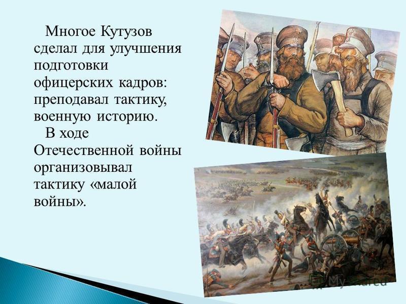 Многое Кутузов сделал для улучшения подготовки офицерских кадров: преподавал тактику, военную историю. В ходе Отечественной войны организовывал тактику «малой войны».