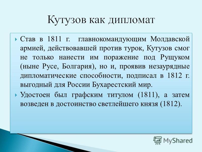 Став в 1811 г. главнокомандующим Молдавской армией, действовавшей против турок, Кутузов смог не только нанести им поражение под Рущуком (ныне Русе, Болгария), но и, проявив незаурядные дипломатические способности, подписал в 1812 г. выгодный для Росс