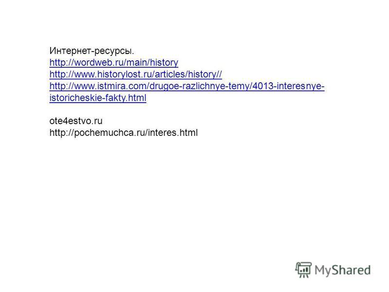 Интернет-ресурсы. http://wordweb.ru/main/history http://www.historylost.ru/articles/history// http://www.istmira.com/drugoe-razlichnye-temy/4013-interesnye- istoricheskie-fakty.html ote4estvo.ru http://pochemuchca.ru/interes.html