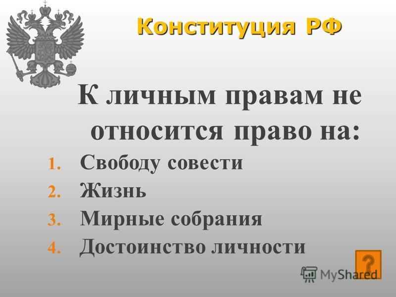 Конституция РФ К личным правам не относится право на: 1. Свободу совести 2. Жизнь 3. Мирные собрания 4. Достоинство личности