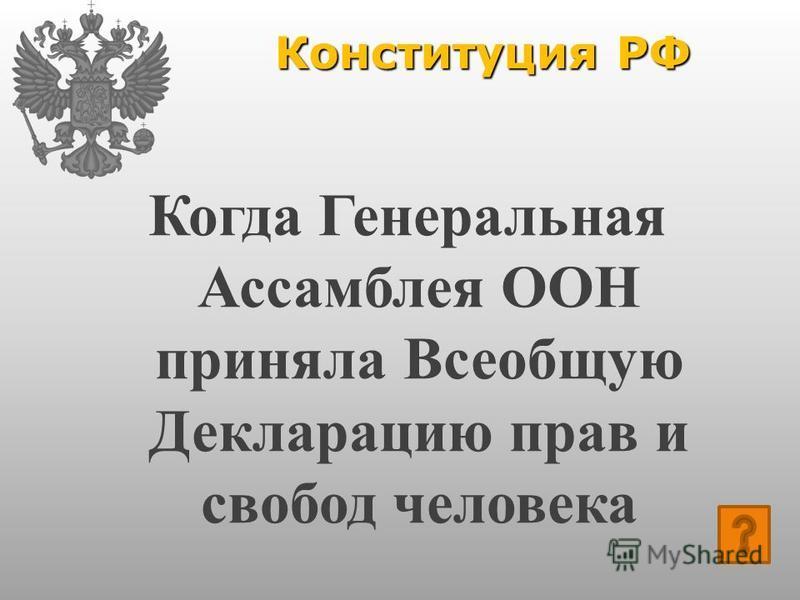 Конституция РФ Когда Генеральная Ассамблея ООН приняла Всеобщую Декларацию прав и свобод человека