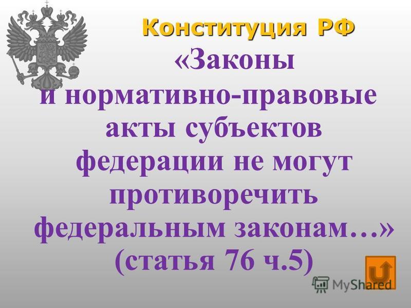 Конституция РФ «Законы и нормативно-правовые акты субъектов федерации не могут противоречить федеральным законам…» (статья 76 ч.5)