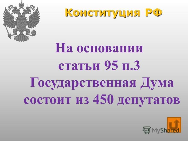 Конституция РФ На основании статьи 95 п.3 Государственная Дума состоит из 450 депутатов