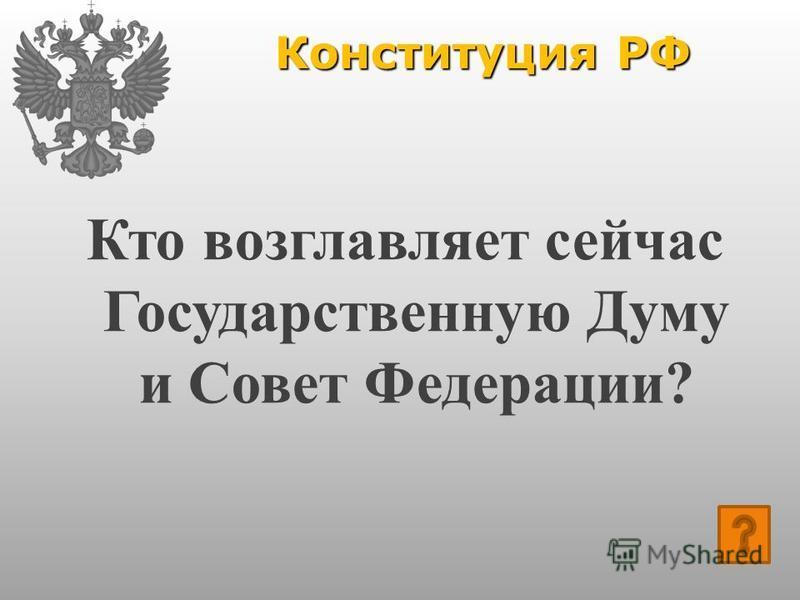 Конституция РФ Кто возглавляет сейчас Государственную Думу и Совет Федерации?
