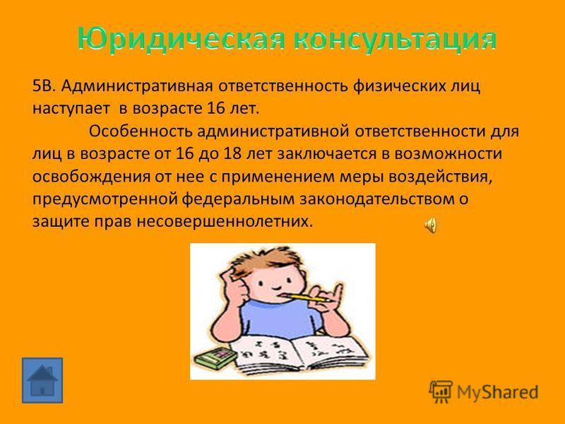 5В.5В. С какого возраста наступает административная ответственность физических лиц? Какова особенность административной ответственности несовершеннолетних?