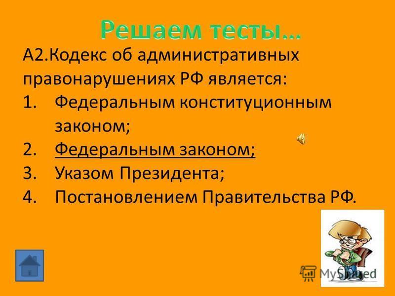 А2. Кодекс об административных правонарушениях РФ является: 1. Федеральным конституционным законом; 2. Федеральным законом; 3. Указом Президента; 4. Постановлением Правительства РФ.